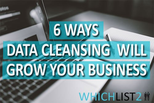 6 Ways Data Cleansing Will Grow Your Business